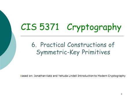 1 CIS 5371 Cryptography 6. Practical Constructions of Symmetric-Key Primitives B ased on: Jonathan Katz and Yehuda Lindell Introduction to Modern Cryptography.