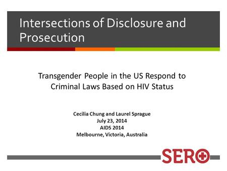 Cecilia Chung and Laurel Sprague July 23, 2014 AIDS 2014 Melbourne, Victoria, Australia Intersections of Disclosure and Prosecution Transgender People.