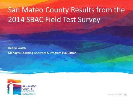 Www.smcoe.org San Mateo County Results from the 2014 SBAC Field Test Survey Deann Walsh Manager, Learning Analytics & Program Evaluation.