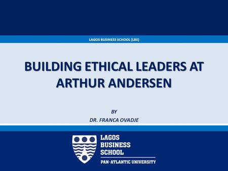 LAGOS BUSINESS SCHOOL (LBS) BUILDING ETHICAL LEADERS AT ARTHUR ANDERSEN BY DR. FRANCA OVADJE.