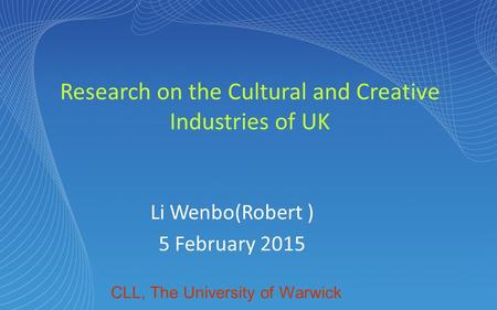 Research on the Cultural and Creative Industries of UK Li Wenbo(Robert ) 5 February 2015 CLL, The University of Warwick.
