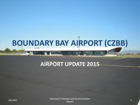 BOUNDARY BAY AIRPORT (CZBB) AIRPORT UPDATE 2015 Feb 2015 Vancouver's Business and General Aviation Airport 1.