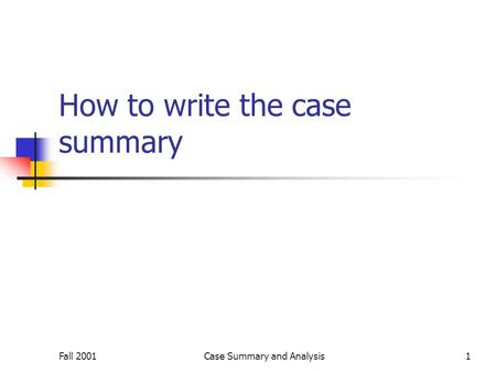 Fall 2001Case Summary and Analysis1 How to write the case summary.
