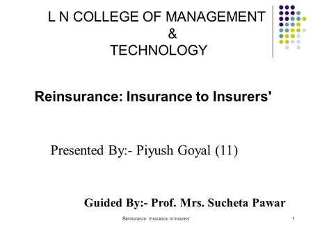 Reinsurance: Insurance to Insurers'1 L N COLLEGE OF MANAGEMENT & TECHNOLOGY Guided By:- Prof. Mrs. Sucheta Pawar Presented By:- Piyush Goyal (11) Reinsurance: