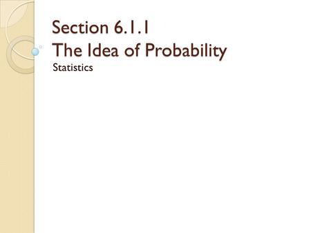 Section 6.1.1 The Idea of Probability Statistics.