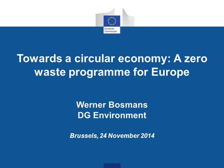 Towards a circular economy: A zero waste programme for Europe Werner Bosmans DG Environment Brussels, 24 November 2014.