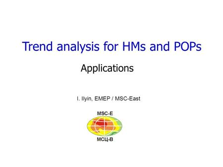 Trend analysis for HMs and POPs Applications I. Ilyin, EMEP / MSC-East.