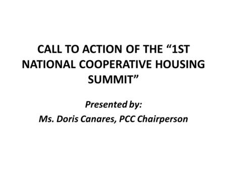 "CALL TO ACTION OF THE ""1ST NATIONAL COOPERATIVE HOUSING SUMMIT"" Presented by: Ms. Doris Canares, PCC Chairperson."