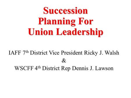 Succession Planning For Union Leadership IAFF 7 th District Vice President Ricky J. Walsh & WSCFF 4 th District Rep Dennis J. Lawson.