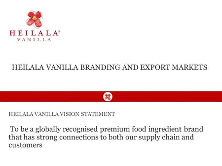 HEILALA VANILLA VISION STATEMENT To be a globally recognised premium food ingredient brand that has strong connections to both our supply chain and customers.