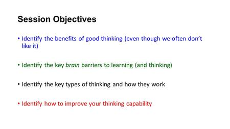 Session Objectives Identify the benefits of good thinking (even though we often don't like it) Identify the key brain barriers to learning (and thinking)