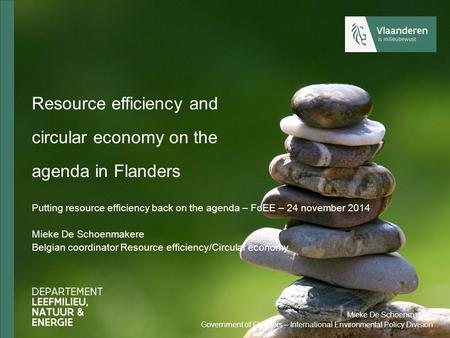Resource efficiency and circular economy on the agenda in Flanders Putting resource efficiency back on the agenda – FoEE – 24 november 2014 Mieke De Schoenmakere.