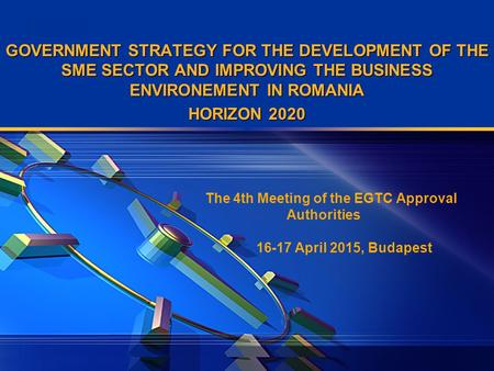 LOGO GOVERNMENT STRATEGY FOR THE DEVELOPMENT OF THE SME SECTOR AND IMPROVING THE BUSINESS ENVIRONEMENT IN ROMANIA HORIZON 2020 The 4th Meeting of the EGTC.