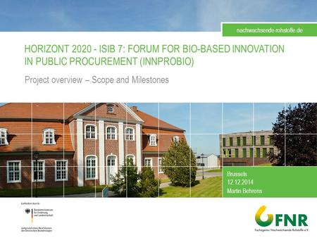 HORIZONT 2020 - ISIB 7: FORUM FOR BIO-BASED INNOVATION IN PUBLIC PROCUREMENT (INNPROBIO) Project overview – Scope and Milestones Brussels 12.12.2014 Martin.