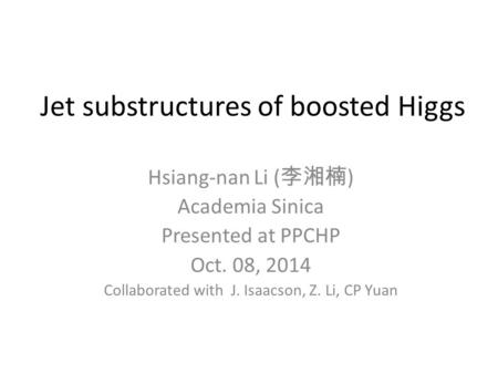 Jet substructures of boosted Higgs Hsiang-nan Li ( 李湘楠 ) Academia Sinica Presented at PPCHP Oct. 08, 2014 Collaborated with J. Isaacson, Z. Li, CP Yuan.