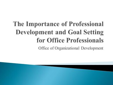 Office of Organizational Development.  Employer ◦ Improve performance ◦ Improve team ◦ Improve business  You ◦ Improve skill set ◦ Add value ◦ Salary.