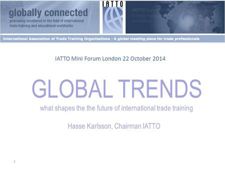 1 GLOBAL TRENDS what shapes the the future of international trade training Hasse Karlsson, Chairman IATTO IATTO Mini Forum London 22 October 2014.