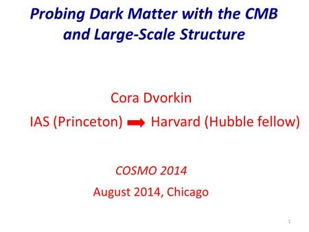 Probing Dark Matter with the CMB and Large-Scale Structure 1 Cora Dvorkin IAS (Princeton) Harvard (Hubble fellow) COSMO 2014 August 2014, Chicago.