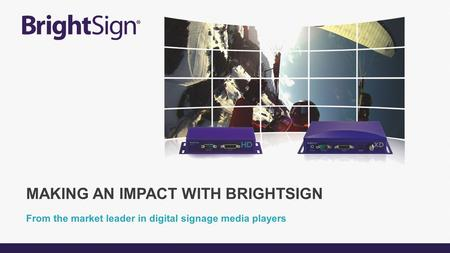 From the market leader in digital signage media players MAKING AN IMPACT WITH BRIGHTSIGN.