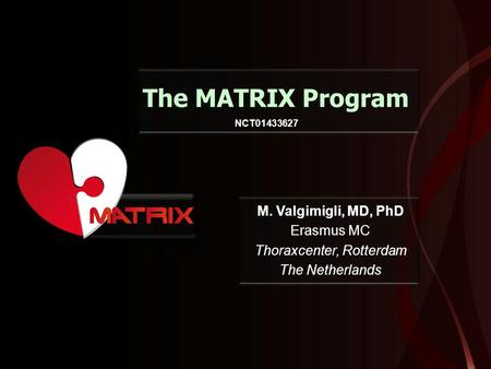 The MATRIX Program M. Valgimigli, MD, PhD Erasmus MC Thoraxcenter, Rotterdam The Netherlands NCT01433627.