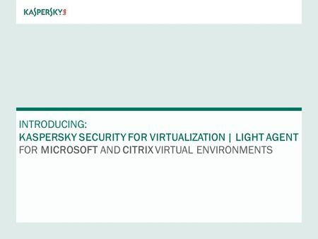 INTRODUCING: KASPERSKY Security FOR VIRTUALIZATION | LIGHT AGENT FOR MICROSOFT AND CITRIX VIRTUAL ENVIRONMENTS.