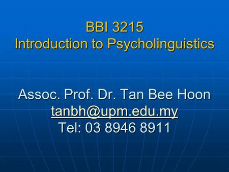 BBI 3215 Introduction to Psycholinguistics Assoc. Prof. Dr. Tan Bee Hoon Tel: 03 8946 8911