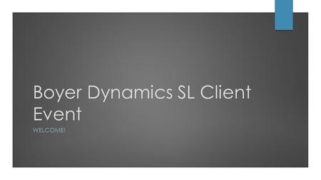 Boyer Dynamics SL Client Event WELCOME!. Introductions Boyer Team Microsoft Clients Partners.