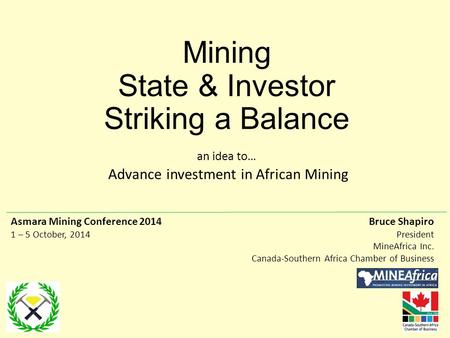 Mining State & Investor Striking a Balance an idea to… Advance investment in African Mining Bruce Shapiro President MineAfrica Inc. Canada-Southern Africa.