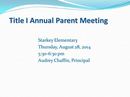 Title I Annual Parent Meeting Starkey Elementary Thursday, August 28, 2014 5:30-6:30 pm Audrey Chaffin, Principal.