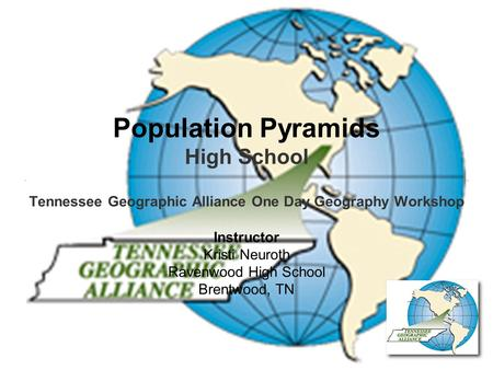 Population Pyramids High School Tennessee Geographic Alliance One Day Geography Workshop Instructor Kristi Neuroth Ravenwood High School Brentwood, TN.