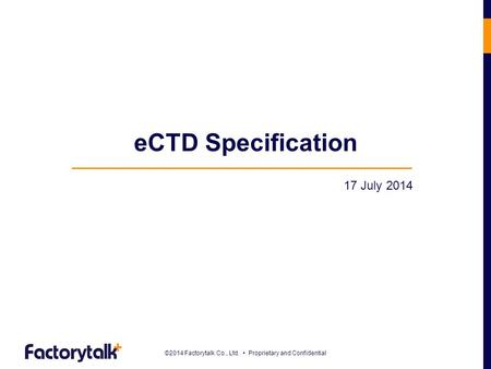©2014 Factorytalk Co., Ltd. Proprietary and Confidential eCTD Specification 17 July 2014.