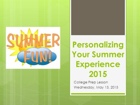 Personalizing Your Summer Experience 2015 College Prep Lesson Wednesday, May 13, 2015.