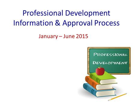Professional Development Information & Approval Process January – June 2015.