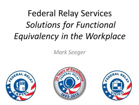 Federal Relay Services Solutions for Functional Equivalency in the Workplace Mark Seeger.