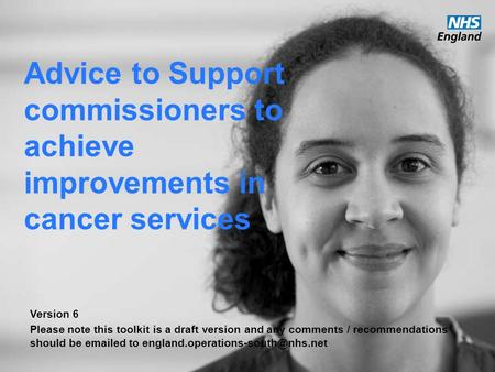 Www.england.nhs.uk Advice to Support commissioners to achieve improvements in cancer services Version 6 Please note this toolkit is a draft version and.