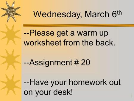 1 --Please get a warm up worksheet from the back. --Assignment # 20 --Have your homework out on your desk! Wednesday, March 6 th.