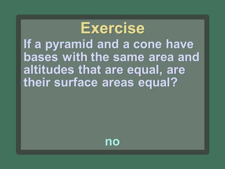 Exercise If a pyramid and a cone have bases with the same area and altitudes that are equal, are their surface areas equal? no.