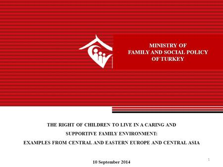1 MINISTRY OF FAMILY AND SOCIAL POLICY OF TURKEY THE RIGHT OF CHILDREN TO LIVE IN A CARING AND SUPPORTIVE FAMILY ENVIRONMENT: EXAMPLES FROM CENTRAL AND.