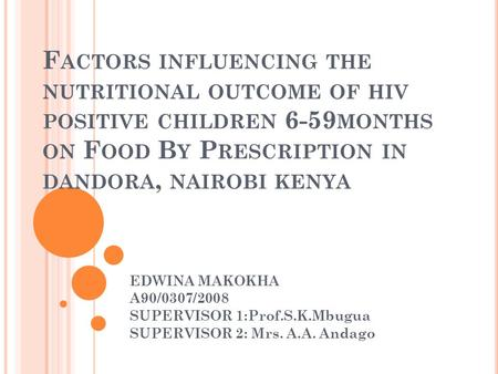 F ACTORS INFLUENCING THE NUTRITIONAL OUTCOME OF HIV POSITIVE CHILDREN 6-59 MONTHS ON F OOD B Y P RESCRIPTION IN DANDORA, NAIROBI KENYA EDWINA MAKOKHA A90/0307/2008.