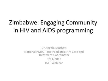Zimbabwe: Engaging Community in HIV and AIDS programming Dr Angela Mushavi National PMTCT and Paediatric HIV Care and Treatment Coordinator 9/11/2012 IATT.