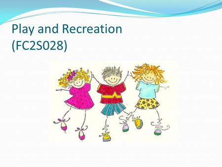 Play and Recreation (FC2S028). Aims of the module To understand the concept of childhood To explain the value of play and recreation for children and.
