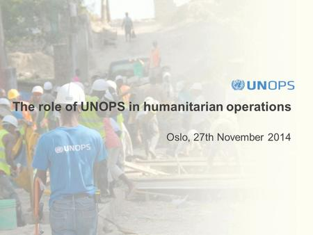The role of UNOPS in humanitarian operations Oslo, 27th November 2014.