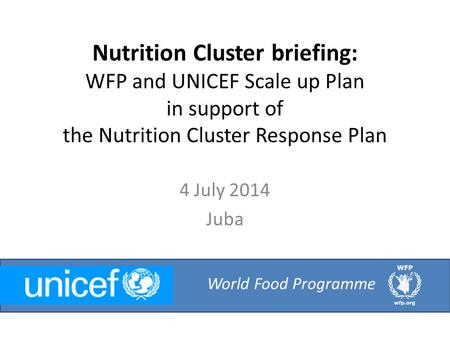 Nutrition Cluster briefing: WFP and UNICEF Scale up Plan in support of the Nutrition Cluster Response Plan 4 July 2014 Juba World Food Programme.