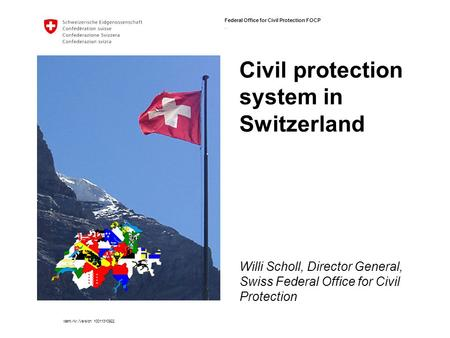 Federal Office for Civil Protection FOCP. Ident.-Nr./Version 10011310922 Civil protection system in Switzerland Willi Scholl, Director General, Swiss Federal.