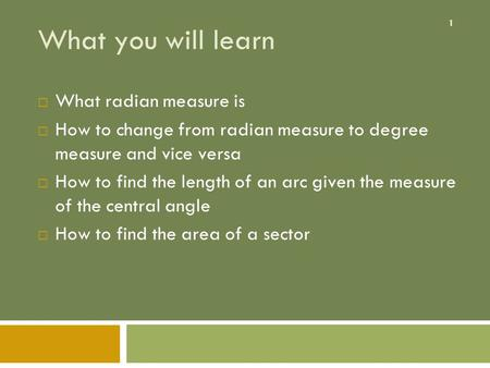 1 What you will learn  What radian measure is  How to change from radian measure to degree measure and vice versa  How to find the length of an arc.