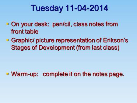 Tuesday 11-04-2014  On your desk: pen/cil, class notes from front table  Graphic/ picture representation of Erikson's Stages of Development (from last.