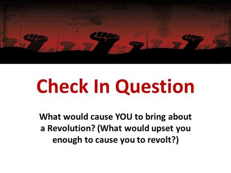 Check In Question What would cause YOU to bring about a Revolution? (What would upset you enough to cause you to revolt?)