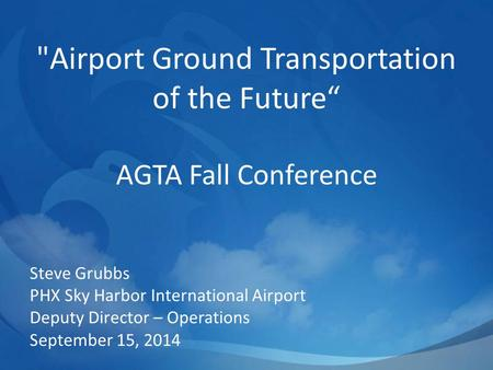 "Airport Ground Transportation of the Future"" AGTA Fall Conference Steve Grubbs PHX Sky Harbor International Airport Deputy Director – Operations September."