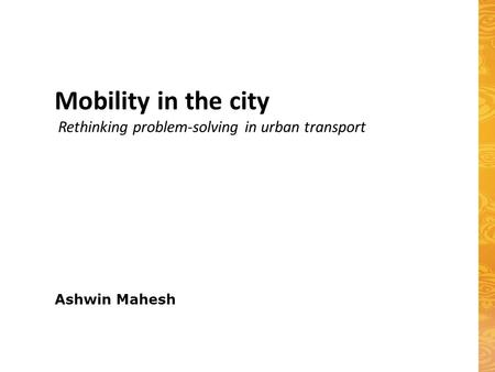 Ashwin Mahesh Mobility in the city Rethinking problem-solving in urban transport.