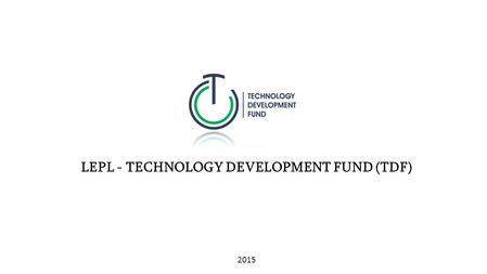 LEPL - TECHNOLOGY DEVELOPMENT FUND (TDF) 2015. LEPL – TECHNOLOGY DEVELOPMENT FUND  Vision: The vision of the Fund is to present Tbilisi to the international.